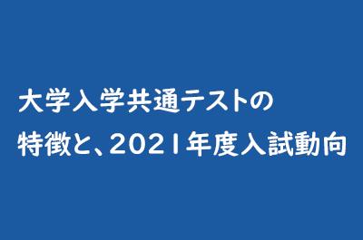 大学入学共通テストの特徴と、2021年度入試動向